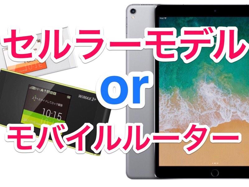 iPadは「セルラーモデル」と「モバイルルーター」どちらがオススメ?